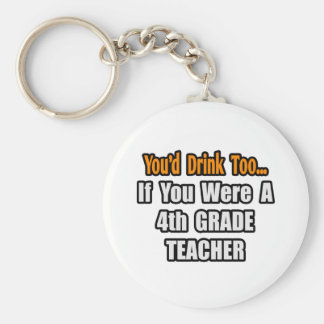 You'd Drink Too...4th Grade Teacher Keychains