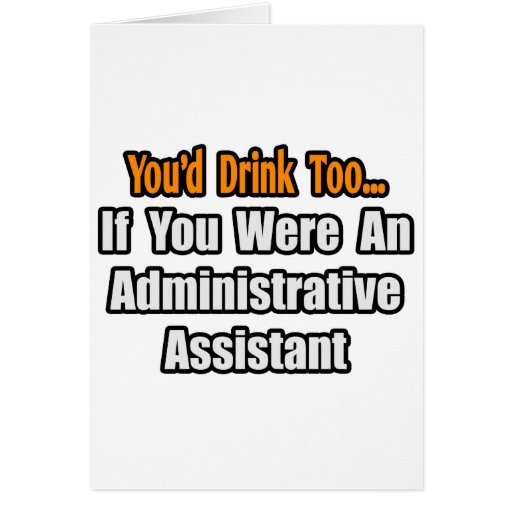 You'd Drink Too...Administrative Assistant Greeting Card