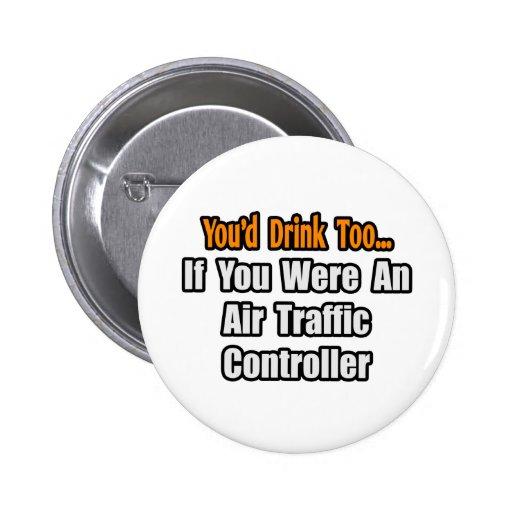 You'd Drink Too...Air Traffic Controller Pinback Button