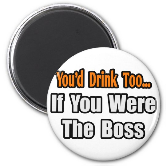 You'd Drink Too...Boss 6 Cm Round Magnet
