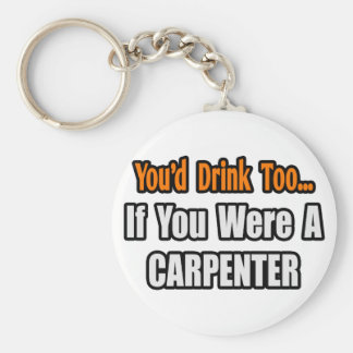 You'd Drink Too...Carpenter Keychain