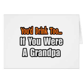 You'd Drink Too...Grandpa Cards