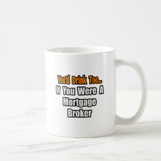 You'd Drink Too...Mortgage Broker Coffee Mug