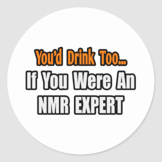 You'd Drink Too...NMR Expert Classic Round Sticker