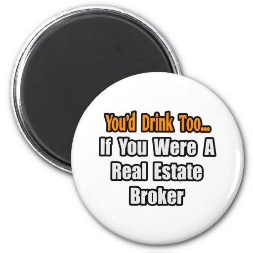 You'd Drink Too...Real Estate Broker Refrigerator Magnet