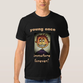 Young Once Immature Forever! Tshirts