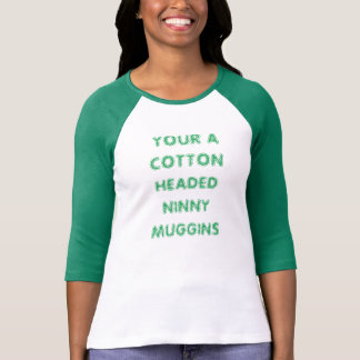YOUR A COTTON HEADED NINNY MUGGINS T-Shirt