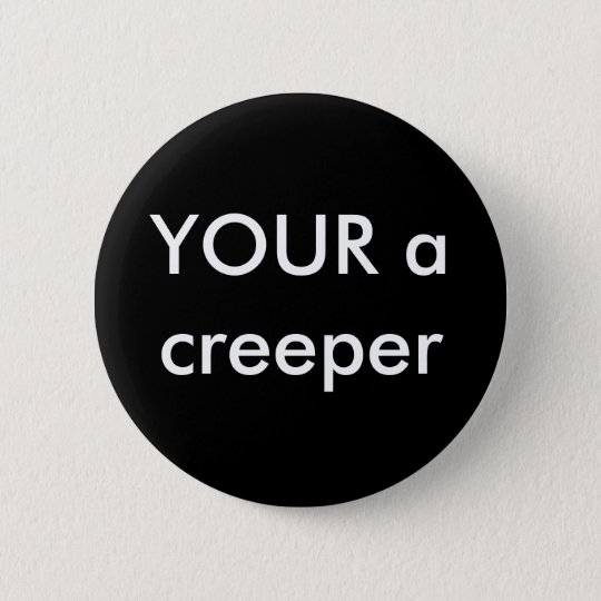 YOUR a creeper 6 Cm Round Badge