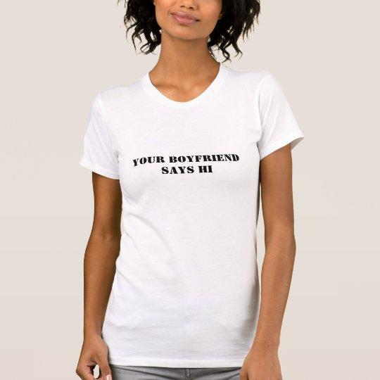 Your boyfriend says hi T-Shirt