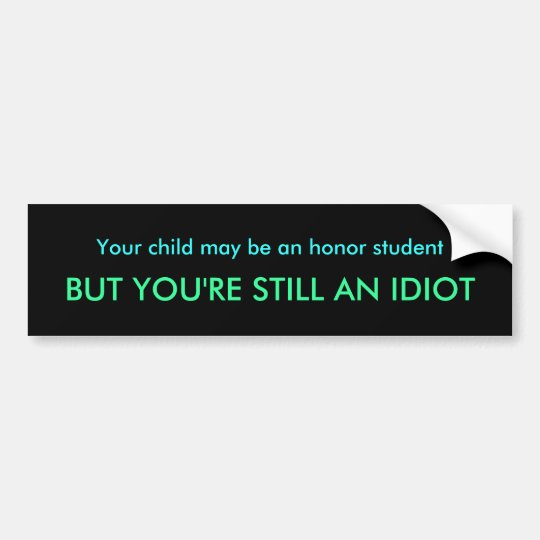 Your child may be an honour student, BUT YOU'RE Bumper Sticker