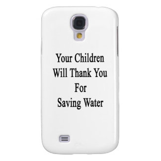 Your Children Will Thank You For Saving Water Galaxy S4 Case