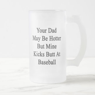 Your Dad May Be Hotter But Mine Kicks Butt At Base Coffee Mugs