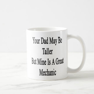 Your Dad May Be Taller But Mine Is A Great Mechani Basic White Mug