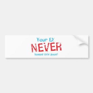Your EX NEVER looked this GOOD! Bumper Sticker