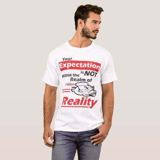 Your Expectation Isnt Within the Realm of Reality T-Shirt