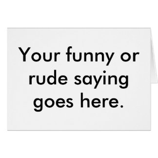 your-funny-or-rude-saying-goes-here01 greeting card