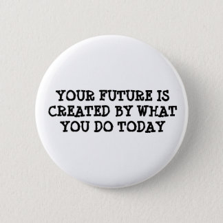 Your future is created by what you do today 6 cm round badge