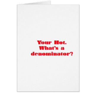 Your Hot, Whats a denominator? Greeting Card