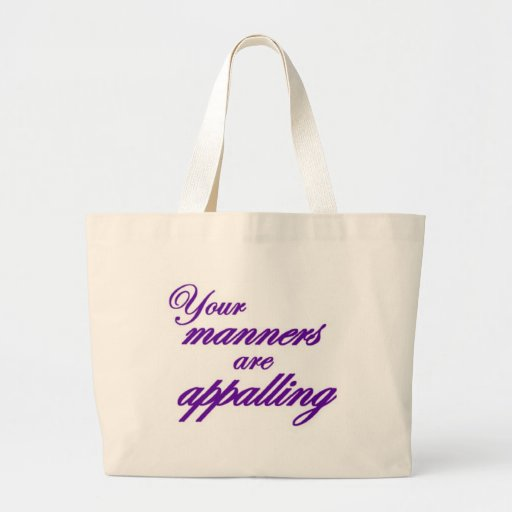 Your manners, sir, are appalling... tote bags