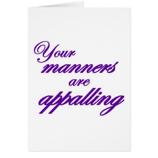 Your manners, sir, are appalling... greeting cards