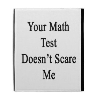 Your Math Test Doesn t Scare Me iPad Folio Cases