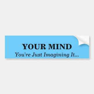 YOUR MIND , You Just Imagine It...... Bumper Sticker