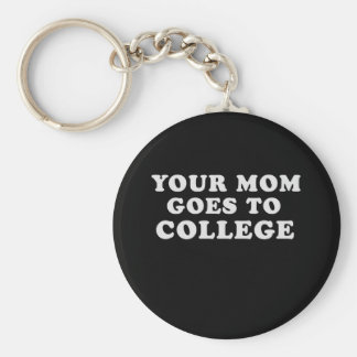 YOUR MOM GOES TO COLLEGE KEY CHAIN