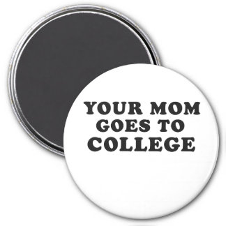 YOUR MOM GOES TO COLLEGE 7.5 CM ROUND MAGNET