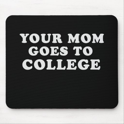 YOUR MOM GOES TO COLLEGE MOUSEPADS