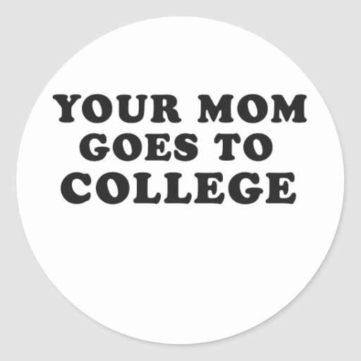 YOUR MOM GOES TO COLLEGE ROUND STICKER