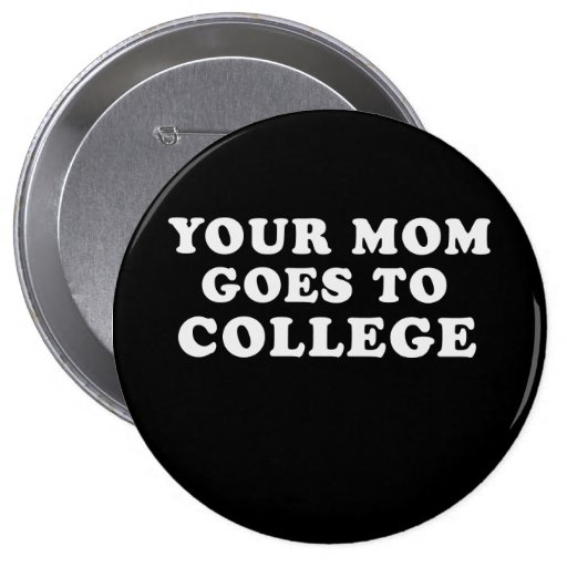 YOUR MOM GOES TO COLLEGE T-shirt Buttons