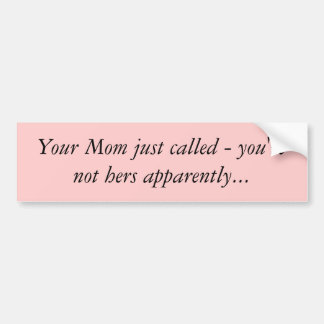 Your Mom just called - you're not hers apparent... Bumper Sticker
