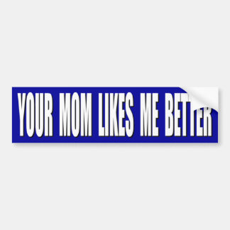 Your Mom likes me better Bumper Sticker
