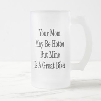Your Mom May Be Hotter But Mine Is A Great Biker Mug