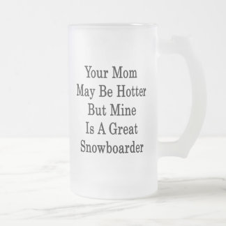 Your Mom May Be Hotter But Mine Is A Great Snowboa Mug