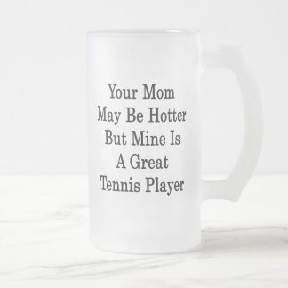 Your Mom May Be Hotter But Mine Is A Great Tennis Coffee Mugs