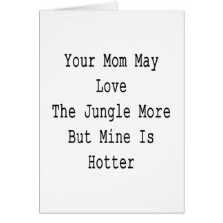 Your Mom May Love The Jungle More But Mine Is Hott Card
