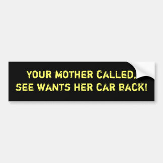 Your mother called, she wants her car back bumper sticker