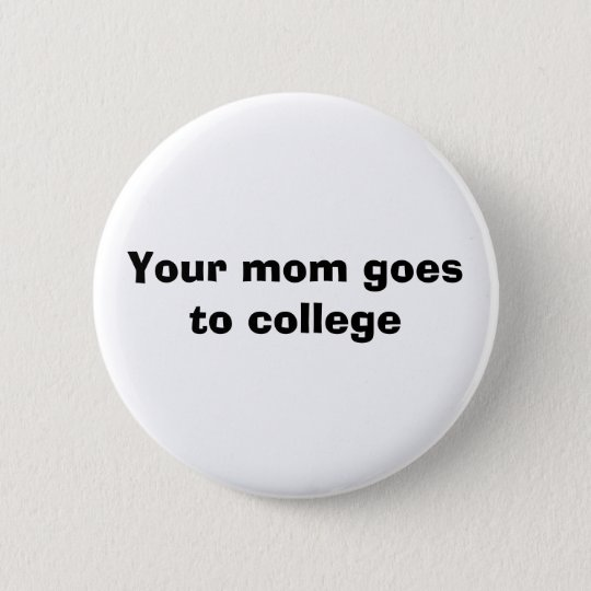 Your mum goes to college 6 cm round badge