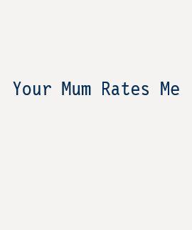 Your Mum Rates Me Shirt