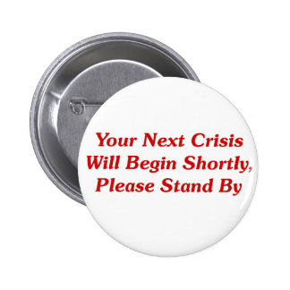 Your Next Crisis Will Begin Shortly Pinback Button