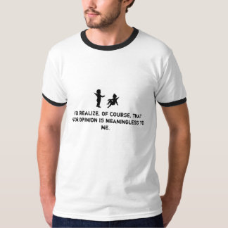 Your opinion is meaningless t shirt