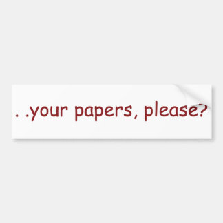 . . your papers, please? bumper sticker