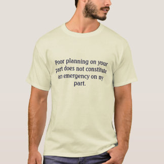 Your poor planning not my emergency tee