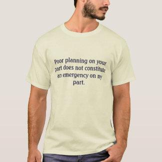 Your poor planning not my emergency tee