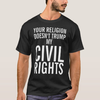 YOUR RELIGION DOESN'T TRUMP MY CIVIL RIGHTS T-Shirt