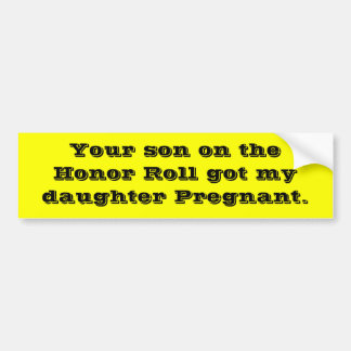 Your son on the Honor Roll got my daughter Preg... Bumper Sticker