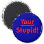 Your Stupid! 6 Cm Round Magnet