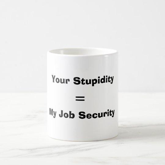 Your Stupidity, = , My Job Security Coffee