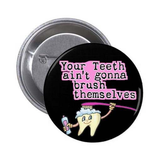 Your Teeth Ain't Gonna Brush Themselves Pinback Button